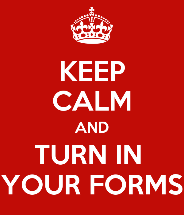 KEEP CALM AND TURN IN  YOUR FORMS