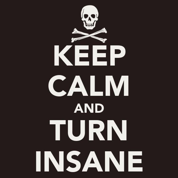 KEEP CALM AND TURN INSANE