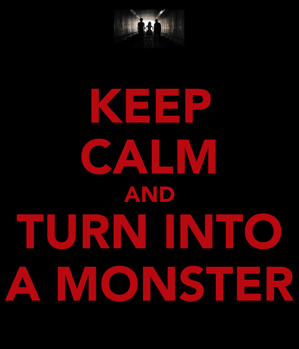 KEEP CALM AND TURN INTO A MONSTER