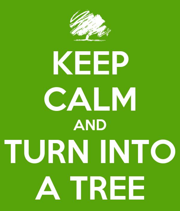 KEEP CALM AND TURN INTO A TREE