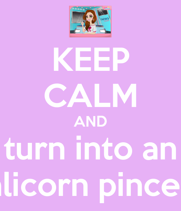 KEEP CALM AND turn into an alicorn pinces