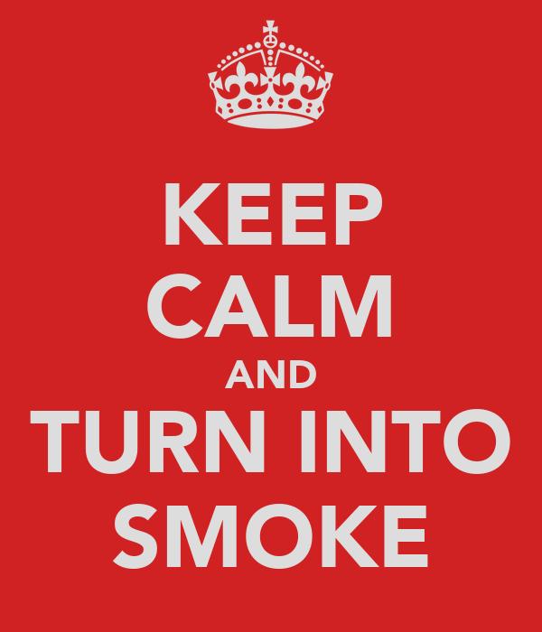 KEEP CALM AND TURN INTO SMOKE