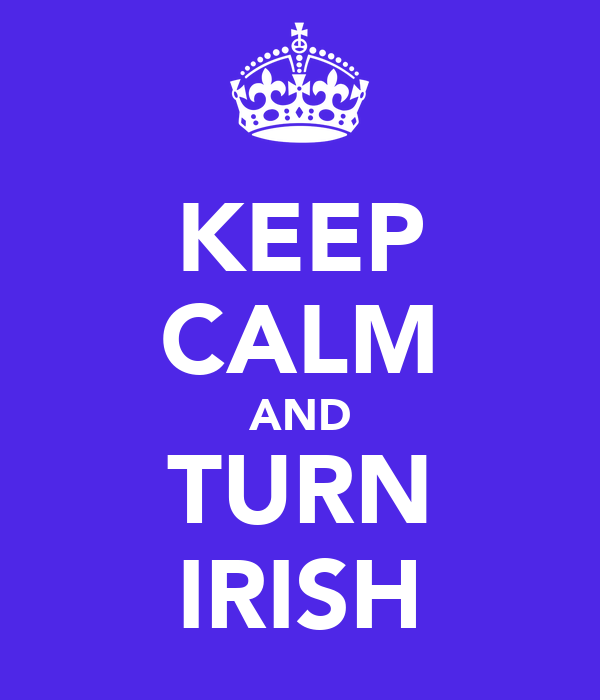KEEP CALM AND TURN IRISH