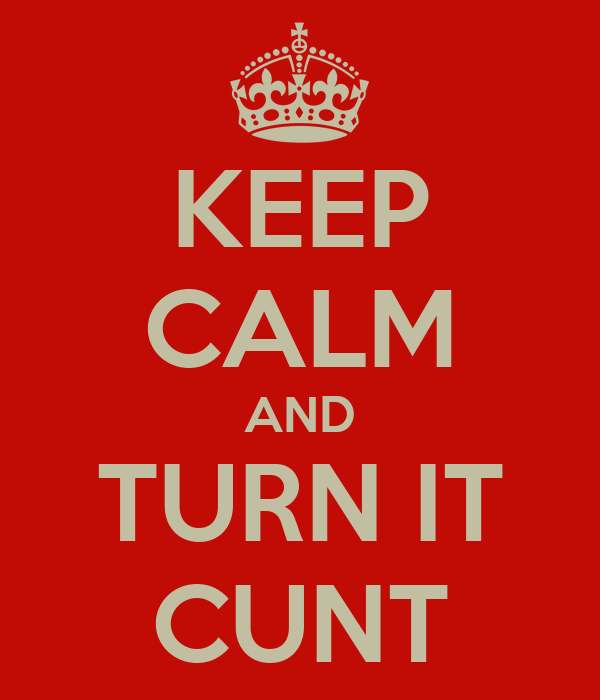 KEEP CALM AND TURN IT CUNT