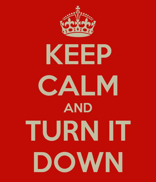 KEEP CALM AND TURN IT DOWN