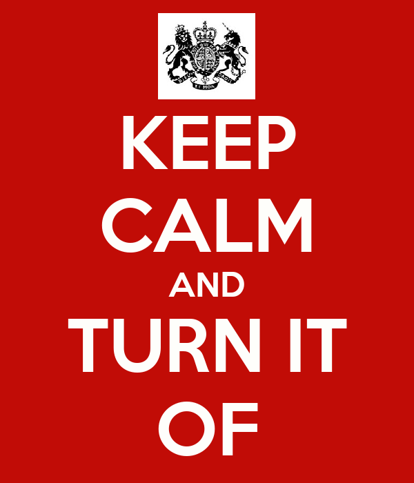 KEEP CALM AND TURN IT OF