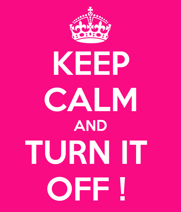 KEEP CALM AND TURN IT  OFF !