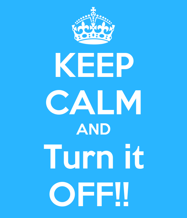 KEEP CALM AND Turn it OFF!!
