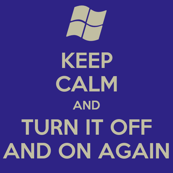 KEEP CALM AND TURN IT OFF AND ON AGAIN