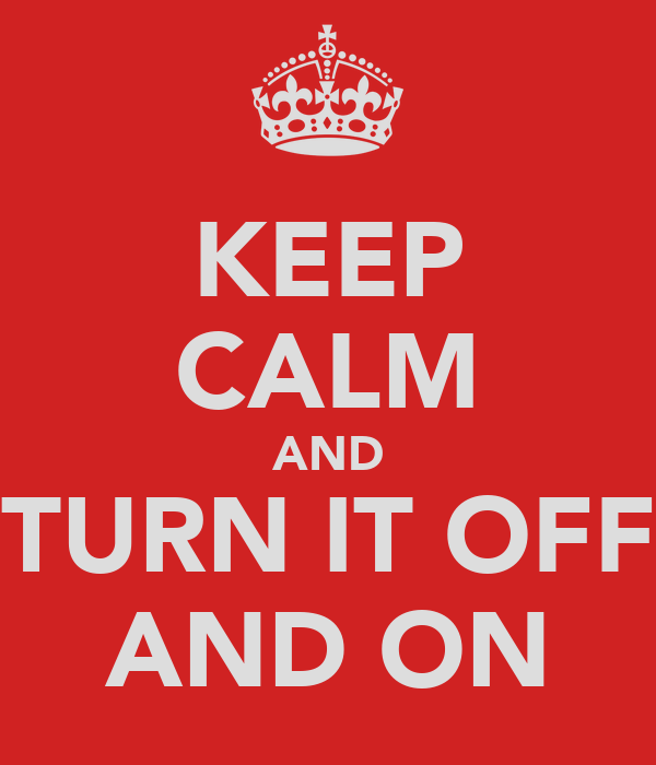KEEP CALM AND TURN IT OFF AND ON