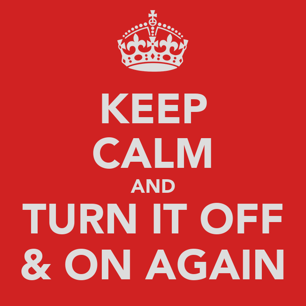 KEEP CALM AND TURN IT OFF & ON AGAIN