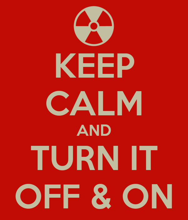 KEEP CALM AND TURN IT OFF & ON