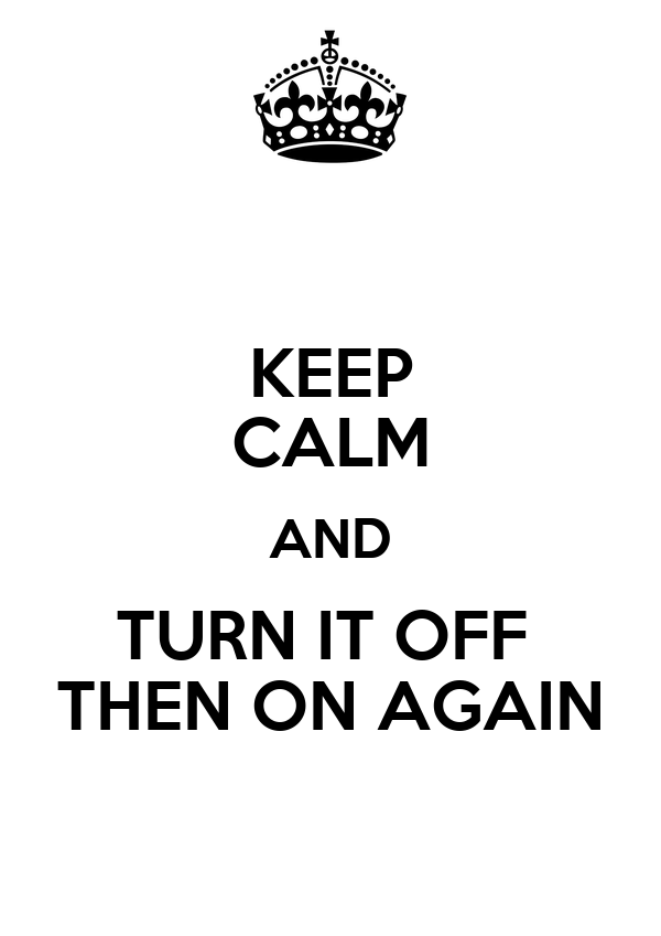 KEEP CALM AND TURN IT OFF  THEN ON AGAIN