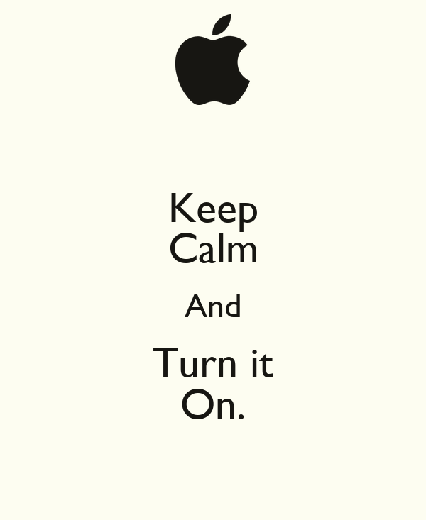 Keep Calm And Turn it On.