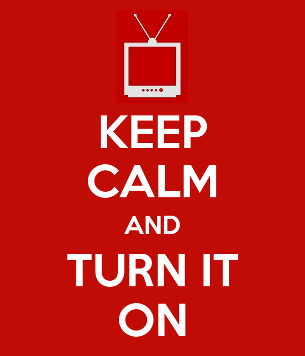 KEEP CALM AND TURN IT ON