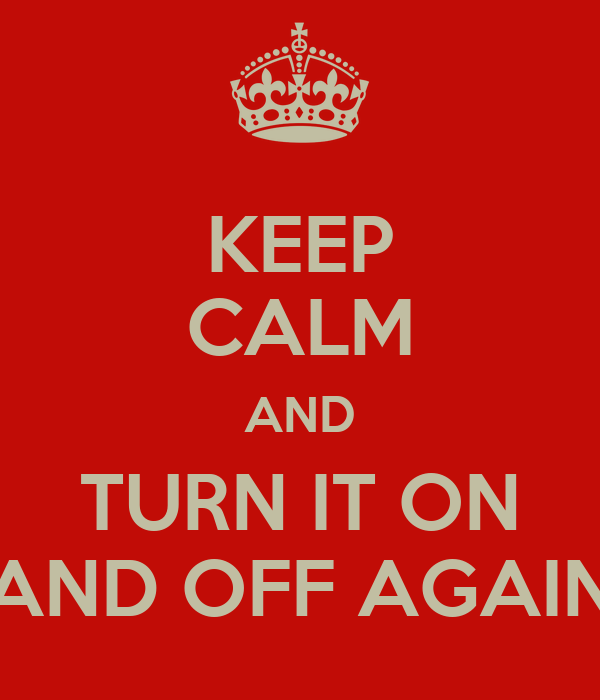 KEEP CALM AND TURN IT ON AND OFF AGAIN