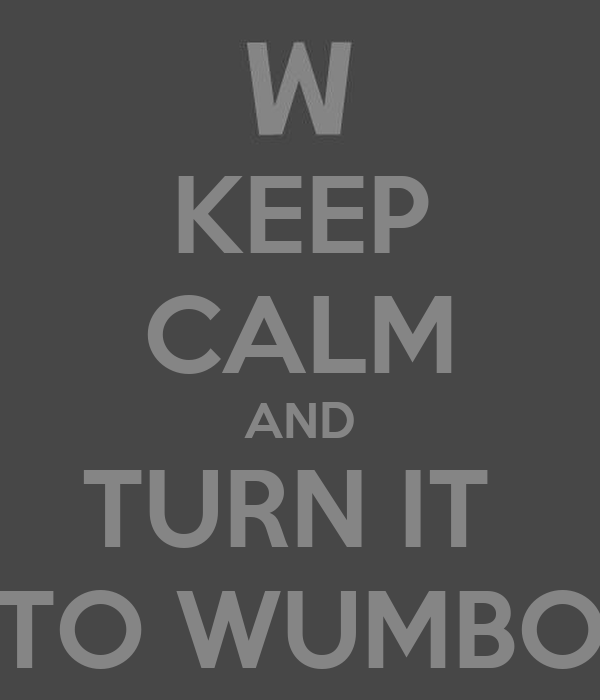 KEEP CALM AND TURN IT  TO WUMBO