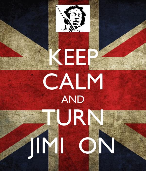 KEEP CALM AND TURN JIMI  ON