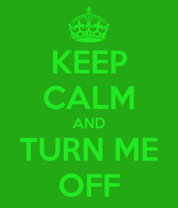 KEEP CALM AND TURN ME OFF