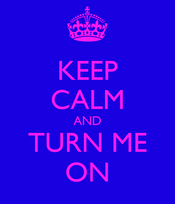 KEEP CALM AND TURN ME ON