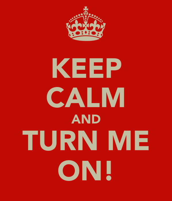 KEEP CALM AND TURN ME ON!