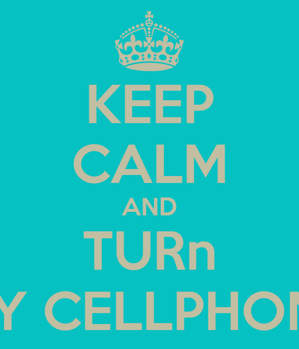 KEEP CALM AND TURn MY CELLPHONE