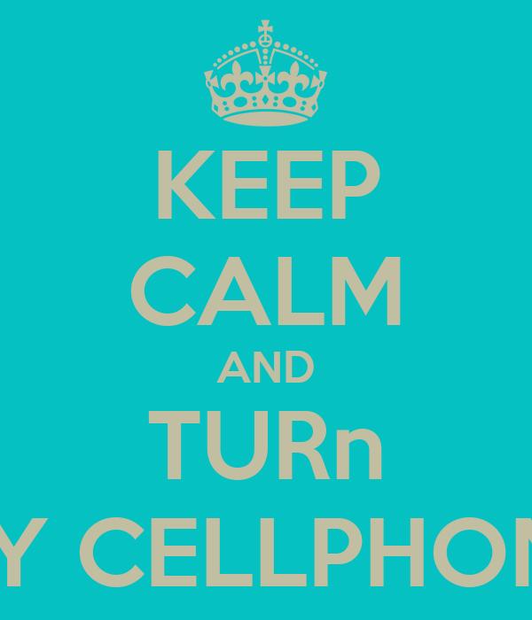 KEEP CALM AND TURn MY CELLPHONE