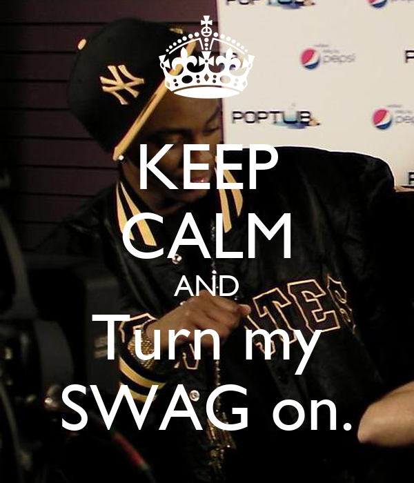 KEEP CALM AND Turn my SWAG on.