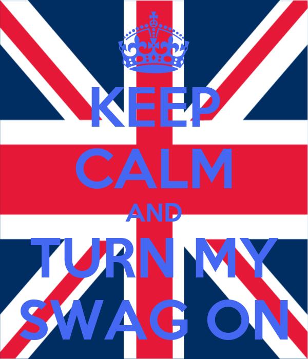 KEEP CALM AND TURN MY SWAG ON