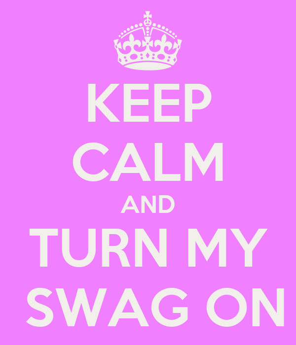 KEEP CALM AND TURN MY  SWAG ON