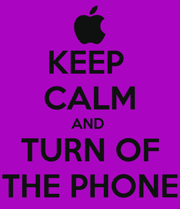 KEEP  CALM AND  TURN OF THE PHONE