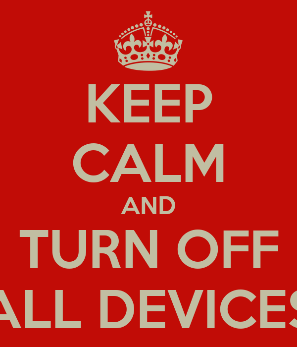 KEEP CALM AND TURN OFF ALL DEVICES