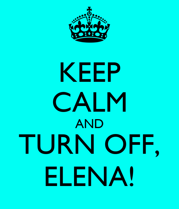 KEEP CALM AND TURN OFF, ELENA!