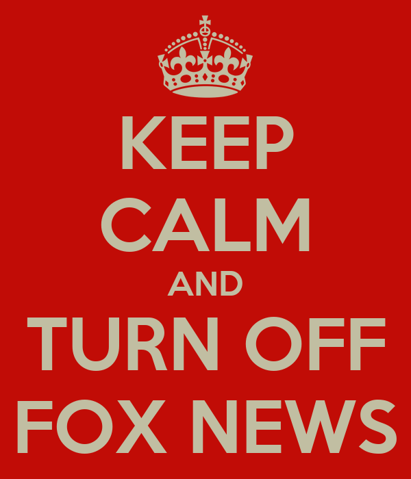 KEEP CALM AND TURN OFF FOX NEWS