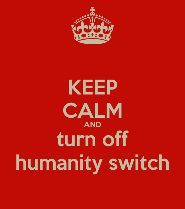 KEEP CALM AND turn off humanity switch