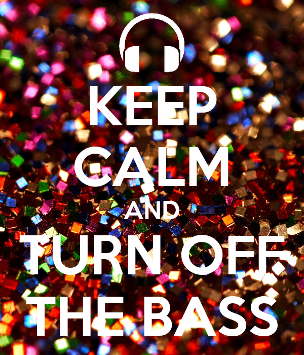KEEP CALM AND TURN OFF THE BASS