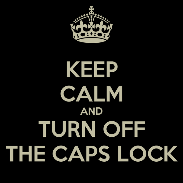 KEEP CALM AND TURN OFF THE CAPS LOCK