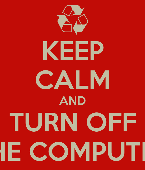 KEEP CALM AND TURN OFF THE COMPUTER