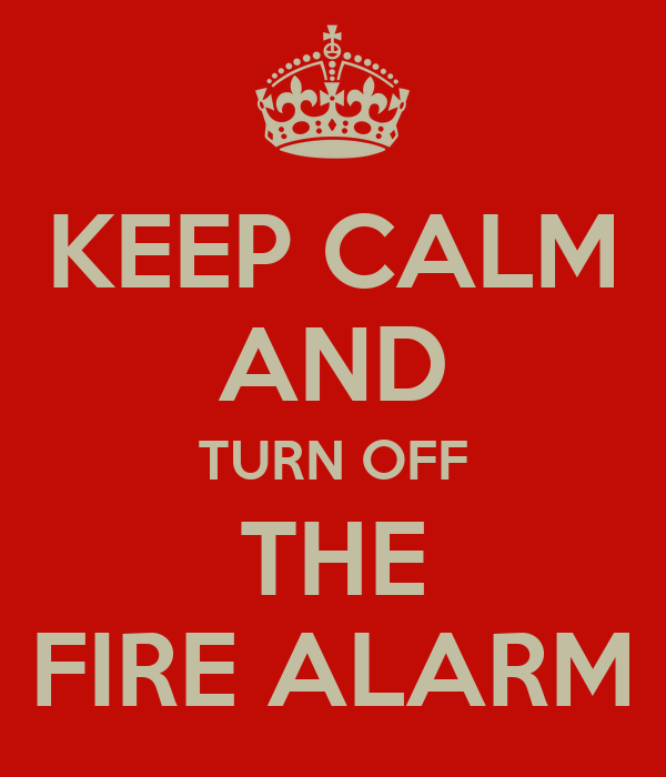 KEEP CALM AND TURN OFF THE FIRE ALARM