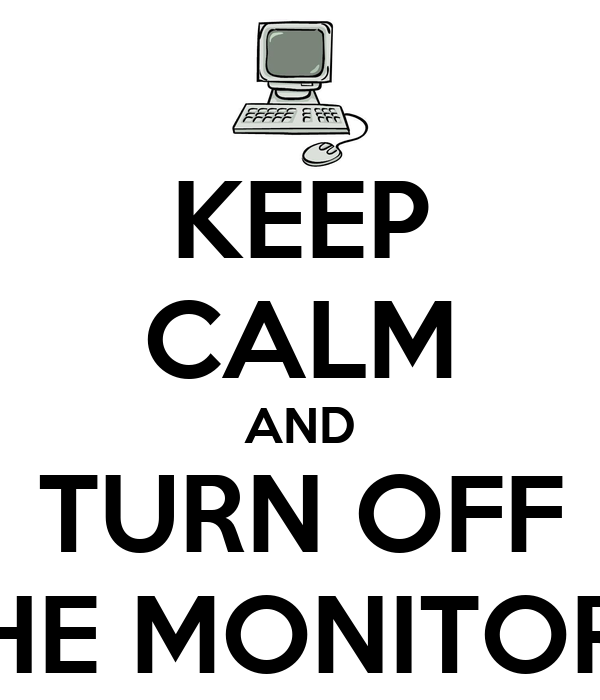 KEEP CALM AND TURN OFF THE MONITORS