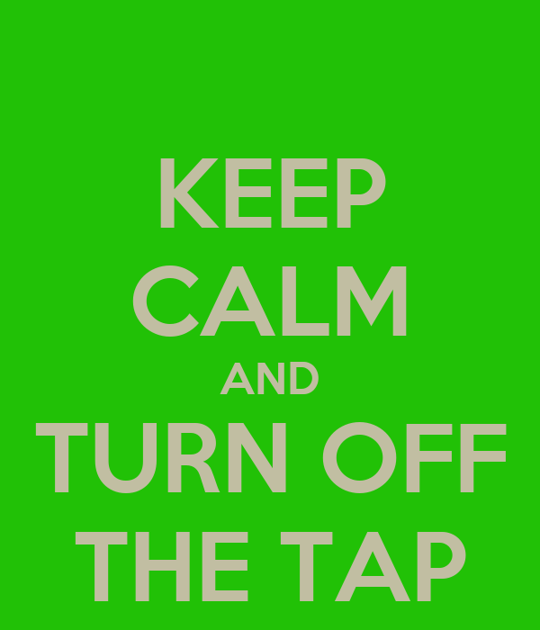 KEEP CALM AND TURN OFF THE TAP