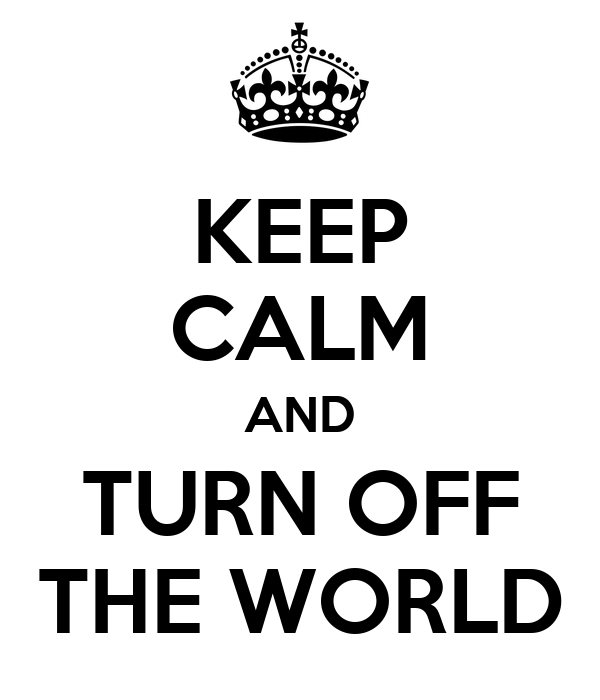 KEEP CALM AND TURN OFF THE WORLD