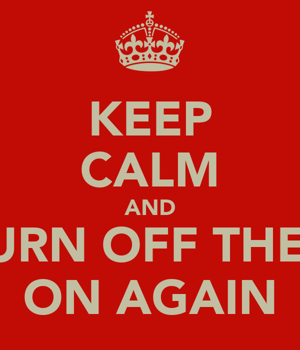 KEEP CALM AND TURN OFF THEN ON AGAIN