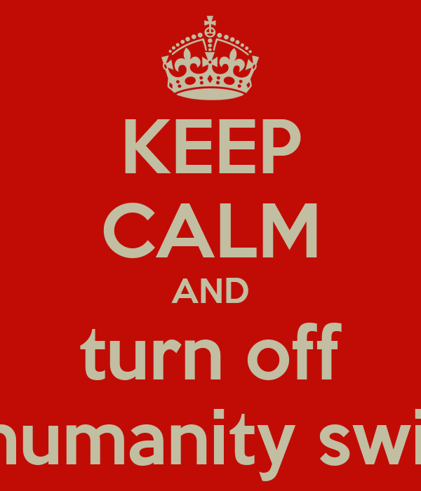 KEEP CALM AND turn off ur humanity switch