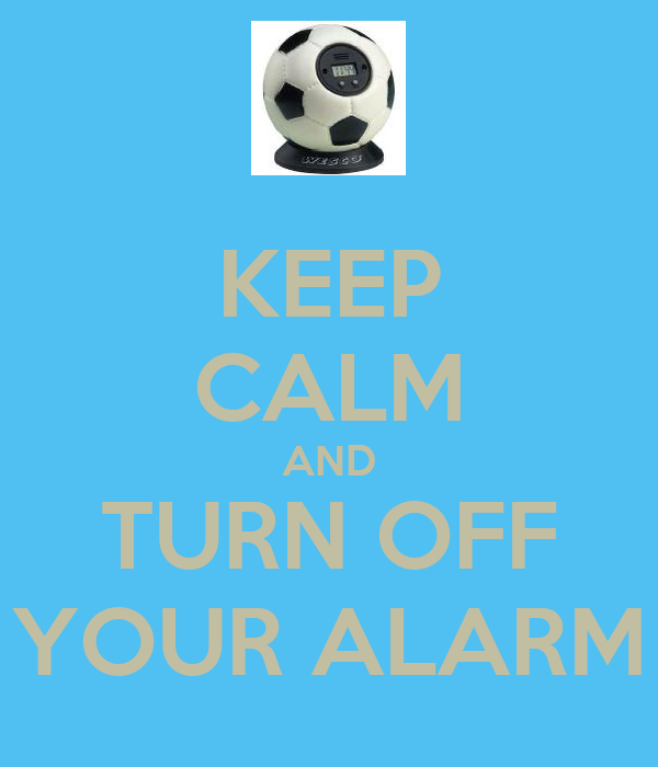 KEEP CALM AND TURN OFF YOUR ALARM