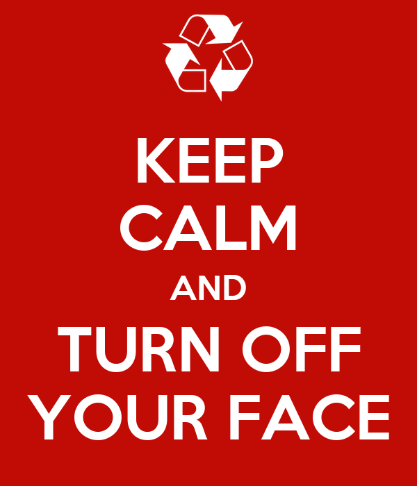 KEEP CALM AND TURN OFF YOUR FACE