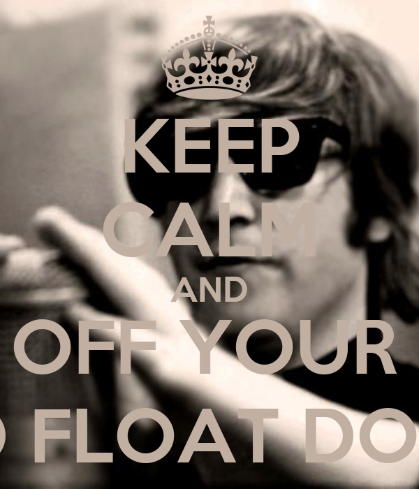 KEEP CALM AND TURN OFF YOUR MIND, RELAX AND FLOAT DOWNSTREAM
