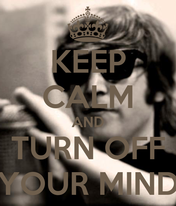 KEEP CALM AND TURN OFF YOUR MIND