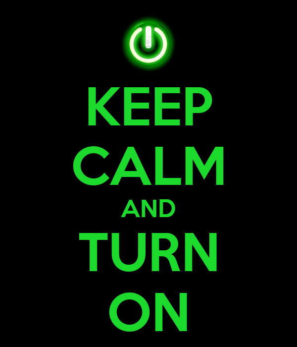 KEEP CALM AND TURN ON