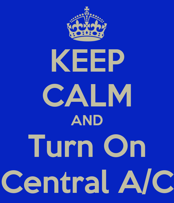 KEEP CALM AND Turn On Central A/C